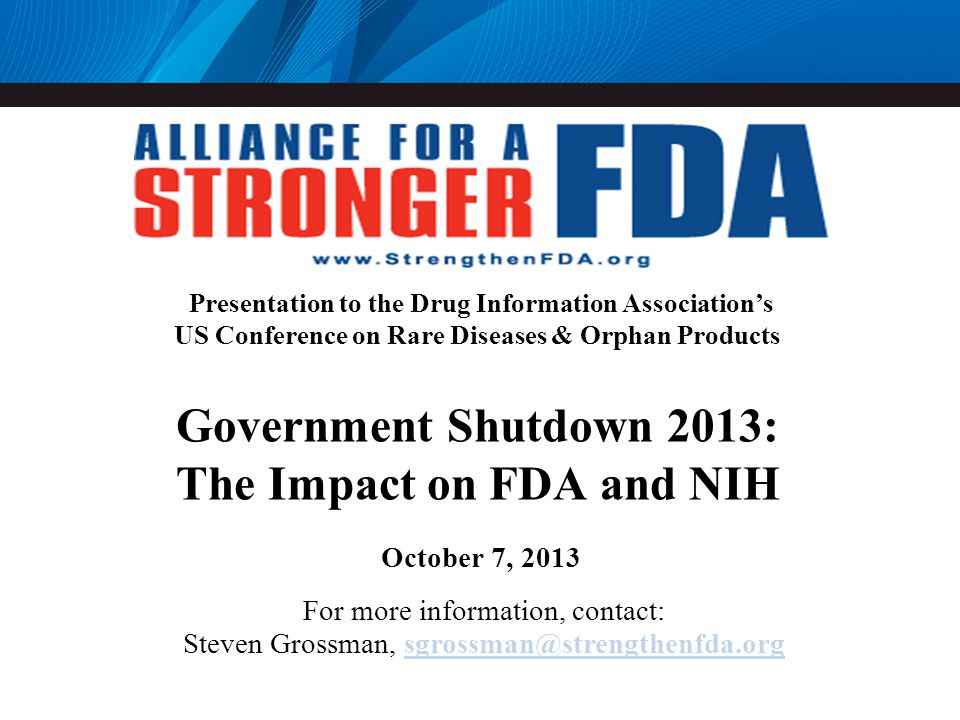Presentation to the Drug Information Associations US Conference on Rare Diseases & Orphan Products Government Shutdown 2013: The Impact on FDA and NIH October 7, 2013 For more information, contact: Steven Grossman, sgrossman@strengthenfda.orgsgrossman@strengthenfda.org