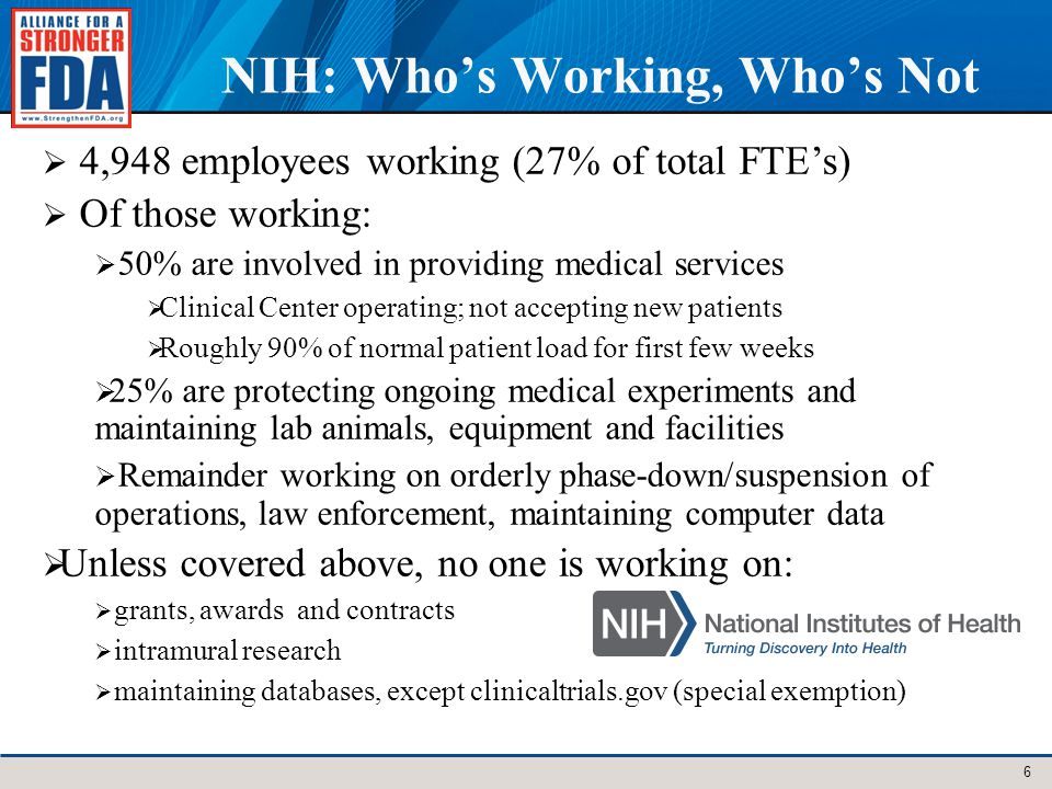 NIH: Whos Working, Whos Not 6 4,948 employees working (27% of total FTEs) Of those working: 50% are involved in providing medical services Clinical Center operating; not accepting new patients Roughly 90% of normal patient load for first few weeks 25% are protecting ongoing medical experiments and maintaining lab animals, equipment and facilities Remainder working on orderly phase-down/suspension of operations, law enforcement, maintaining computer data Unless covered above, no one is working on: grants, awards and contracts intramural research maintaining databases, except clinicaltrials.gov (special exemption)