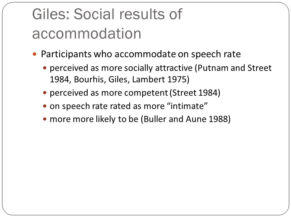 Giles: Social results of accommodation Participants who accommodate on speech rate perceived as more socially attractive (Putnam and Street 1984, Bourhis, Giles, Lambert 1975) perceived as more competent (Street 1984) on speech rate rated as more intimate more more likely to be (Buller and Aune 1988)
