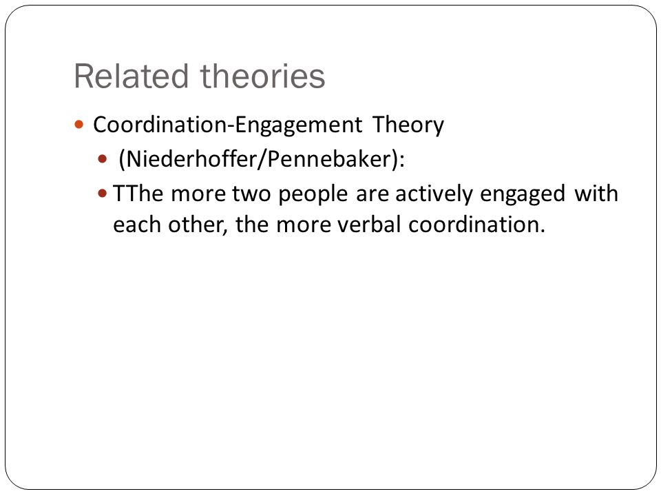 Related theories Coordination-Engagement Theory (Niederhoffer/Pennebaker): TThe more two people are actively engaged with each other, the more verbal coordination.