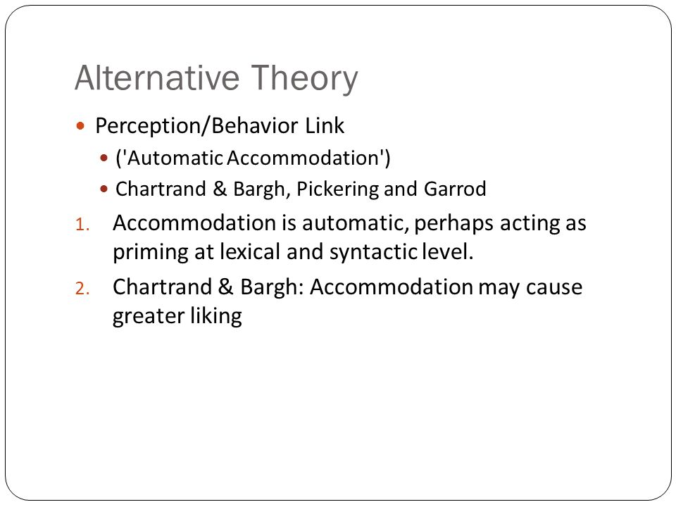 Alternative Theory Perception/Behavior Link ( Automatic Accommodation ) Chartrand & Bargh, Pickering and Garrod 1.