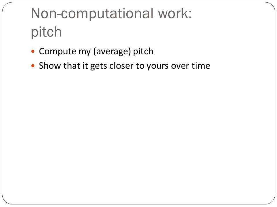 Non-computational work: pitch Compute my (average) pitch Show that it gets closer to yours over time
