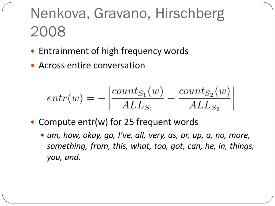 Nenkova, Gravano, Hirschberg 2008 Entrainment of high frequency words Across entire conversation Compute entr(w) for 25 frequent words um, how, okay, go, Ive, all, very, as, or, up, a, no, more, something, from, this, what, too, got, can, he, in, things, you, and.