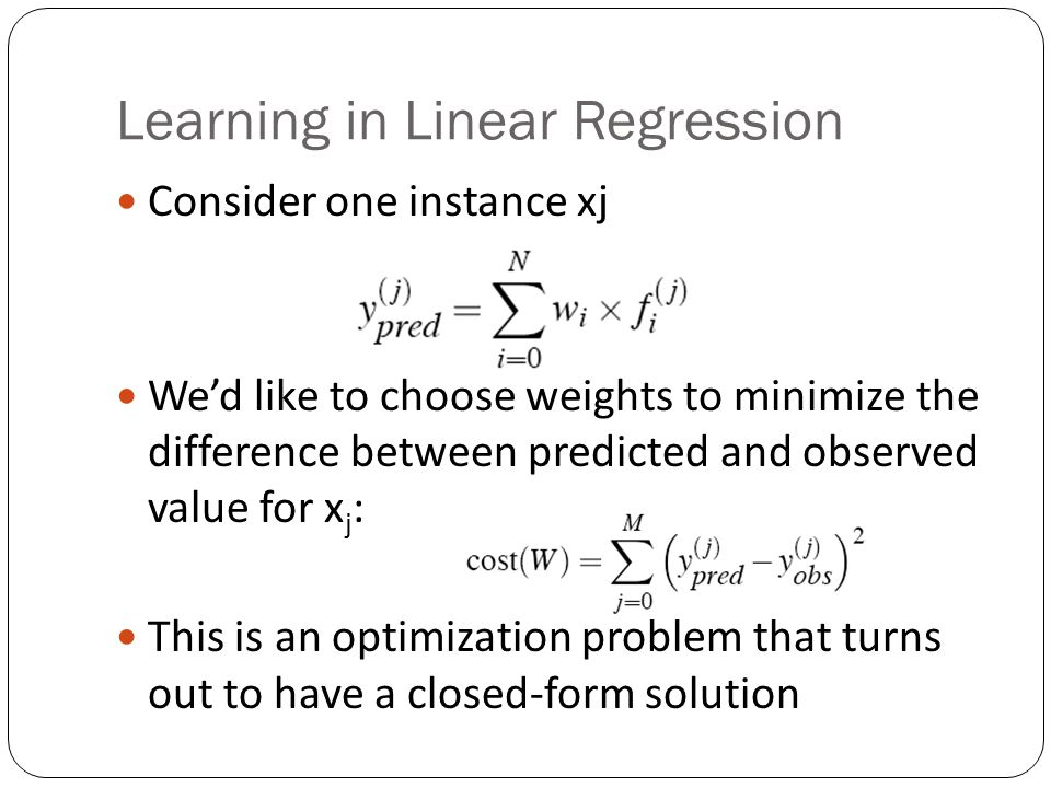 Learning in Linear Regression Consider one instance xj Wed like to choose weights to minimize the difference between predicted and observed value for x j : This is an optimization problem that turns out to have a closed-form solution