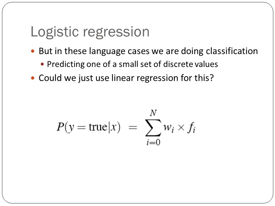 Logistic regression But in these language cases we are doing classification Predicting one of a small set of discrete values Could we just use linear regression for this