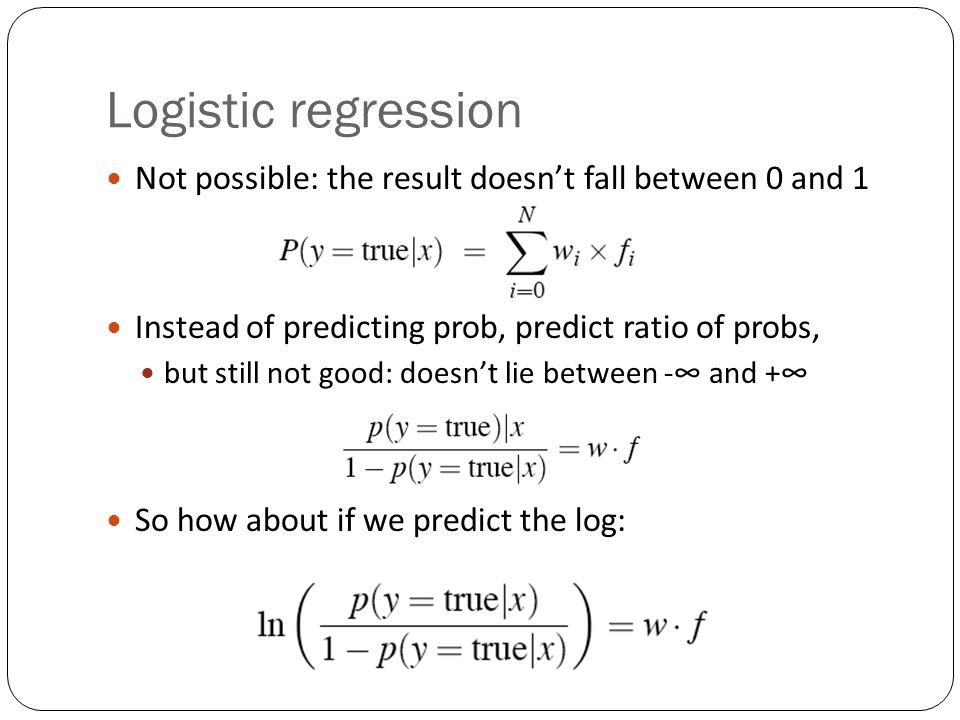 Logistic regression Not possible: the result doesnt fall between 0 and 1 Instead of predicting prob, predict ratio of probs, but still not good: doesnt lie between - and + So how about if we predict the log: