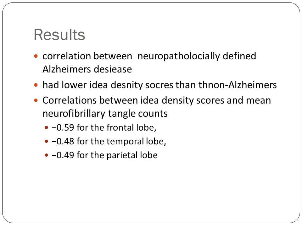 Results correlation between neuropatholocially defined Alzheimers desiease had lower idea desnity socres than thnon-Alzheimers Correlations between idea density scores and mean neurofibrillary tangle counts 0.59 for the frontal lobe, 0.48 for the temporal lobe, 0.49 for the parietal lobe