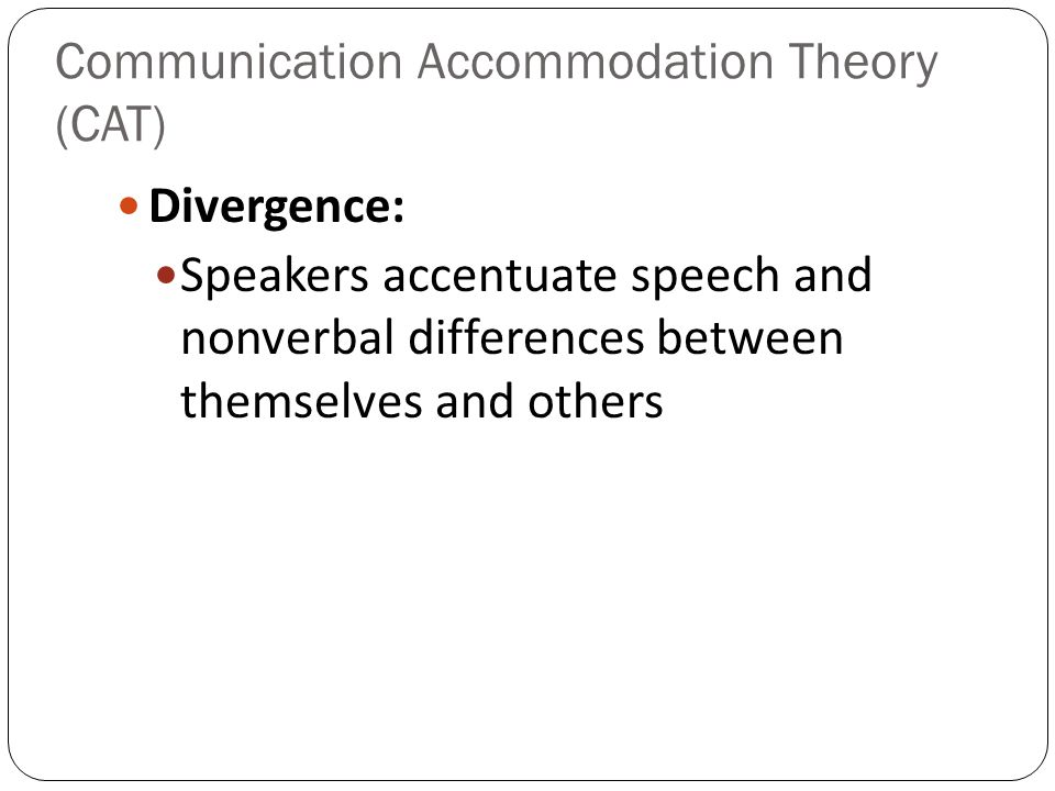 Communication Accommodation Theory (CAT) Divergence: Speakers accentuate speech and nonverbal differences between themselves and others