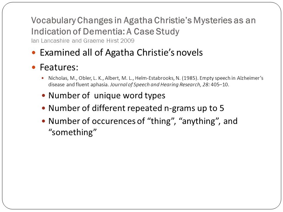 Vocabulary Changes in Agatha Christies Mysteries as an Indication of Dementia: A Case Study Ian Lancashire and Graeme Hirst 2009 Examined all of Agatha Christies novels Features: Nicholas, M., Obler, L.