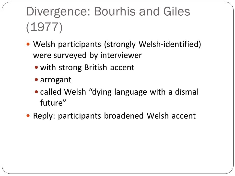 Divergence: Bourhis and Giles (1977) Welsh participants (strongly Welsh-identified) were surveyed by interviewer with strong British accent arrogant called Welsh dying language with a dismal future Reply: participants broadened Welsh accent