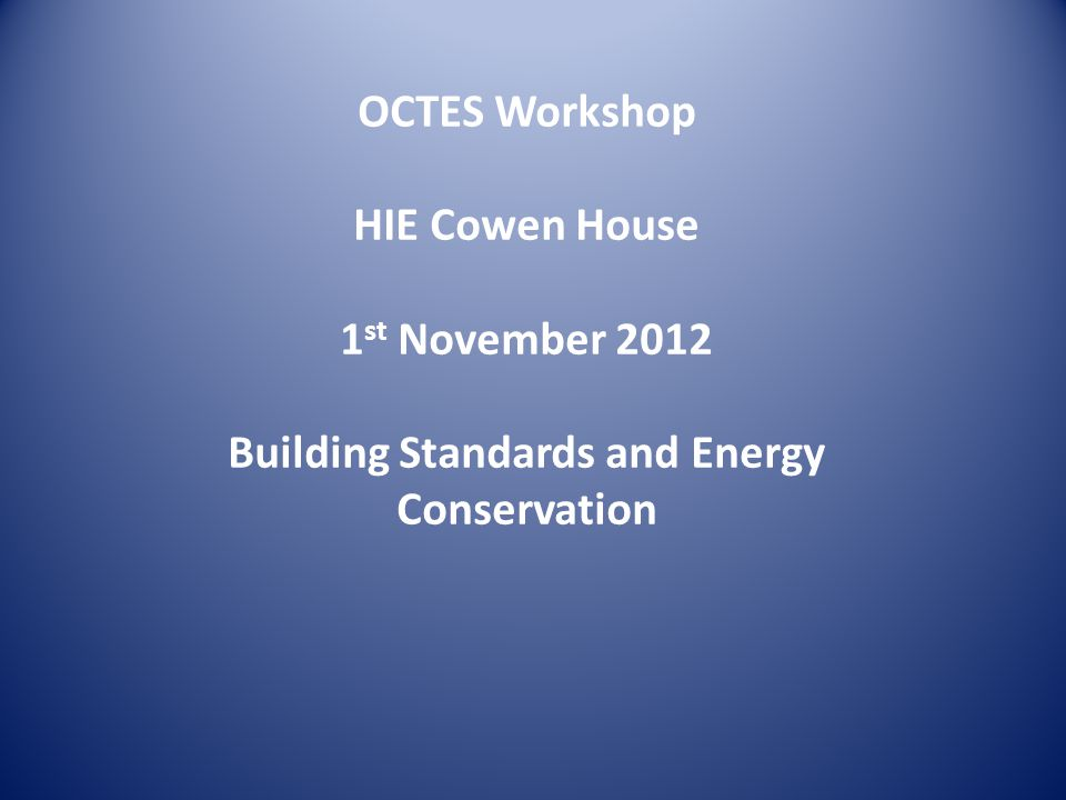 OCTES Workshop HIE Cowen House 1 st November 2012 Building Standards and Energy Conservation
