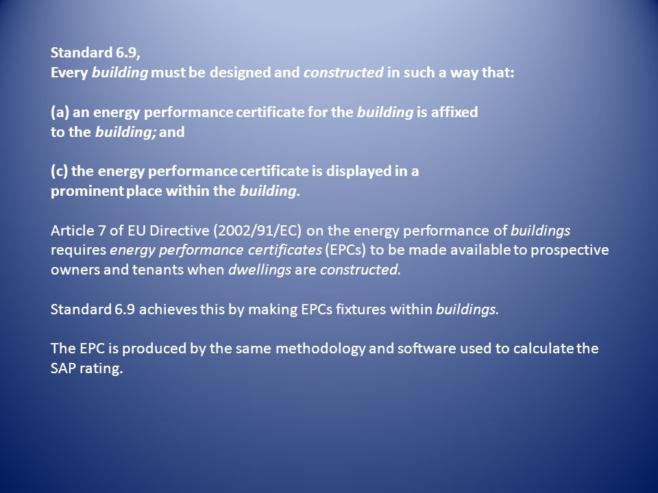 Standard 6.9, Every building must be designed and constructed in such a way that: (a) an energy performance certificate for the building is affixed to the building; and (c) the energy performance certificate is displayed in a prominent place within the building.