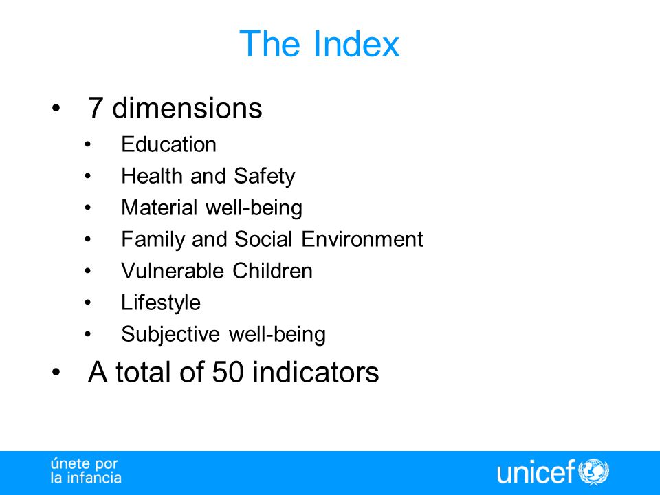 The Index 7 dimensions Education Health and Safety Material well-being Family and Social Environment Vulnerable Children Lifestyle Subjective well-being A total of 50 indicators