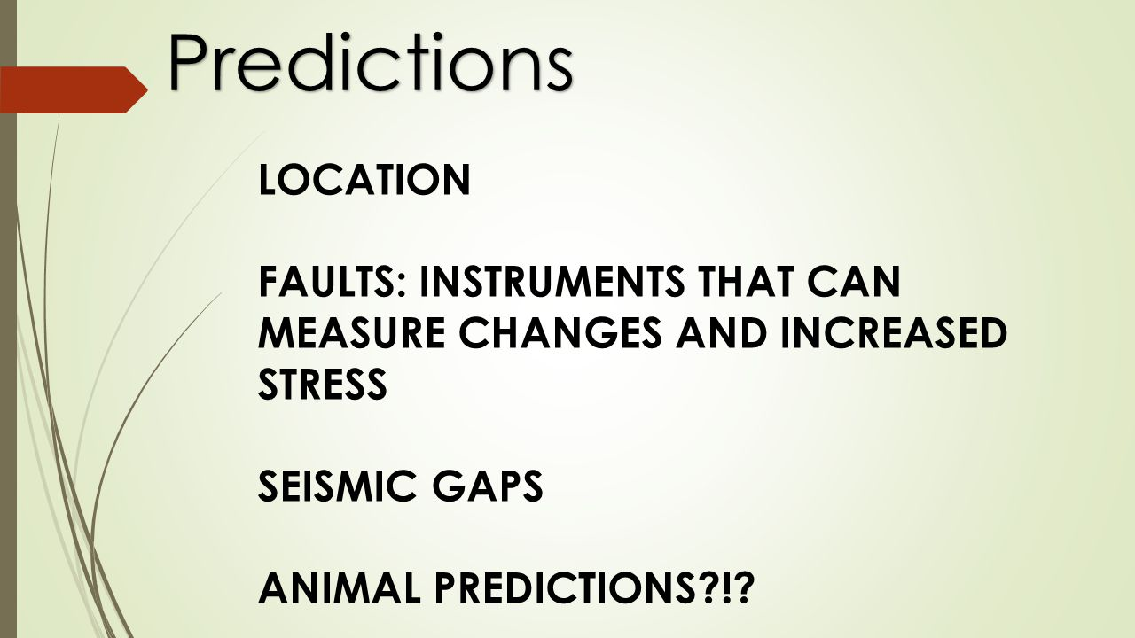 Predictions LOCATION FAULTS: INSTRUMENTS THAT CAN MEASURE CHANGES AND INCREASED STRESS SEISMIC GAPS ANIMAL PREDICTIONS !