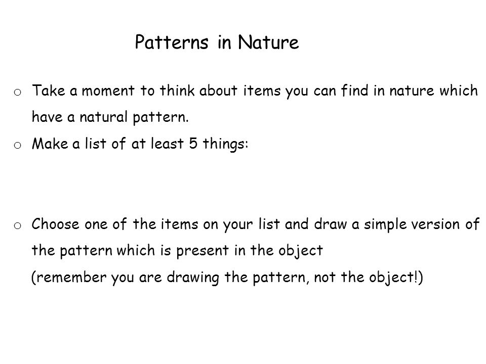 o Take a moment to think about items you can find in nature which have a natural pattern.