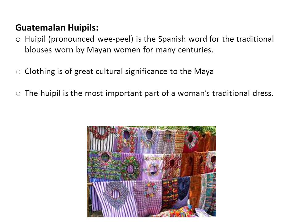 Guatemalan Huipils: o Huipil (pronounced wee-peel) is the Spanish word for the traditional blouses worn by Mayan women for many centuries.