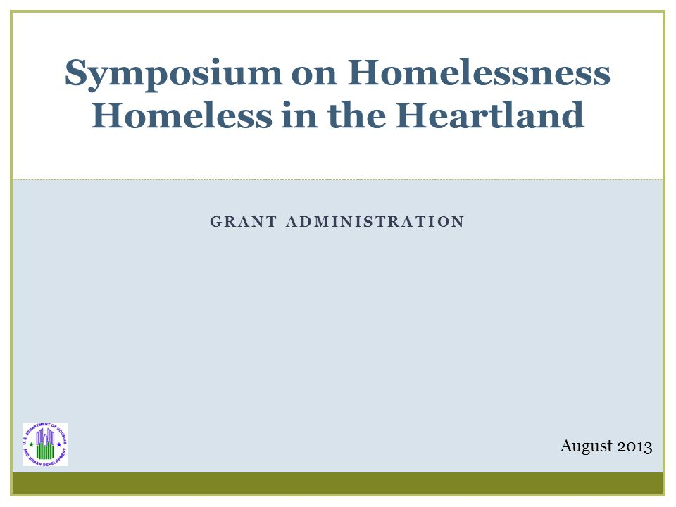 GRANT ADMINISTRATION Symposium on Homelessness Homeless in the Heartland August 2013
