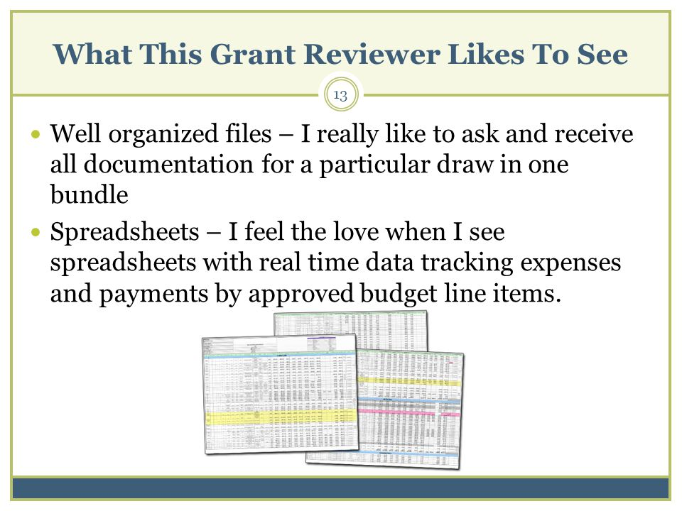 What This Grant Reviewer Likes To See Well organized files – I really like to ask and receive all documentation for a particular draw in one bundle Spreadsheets – I feel the love when I see spreadsheets with real time data tracking expenses and payments by approved budget line items.