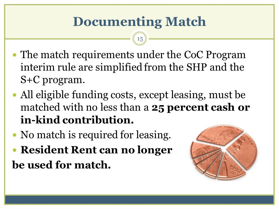 Documenting Match 15 The match requirements under the CoC Program interim rule are simplified from the SHP and the S+C program.
