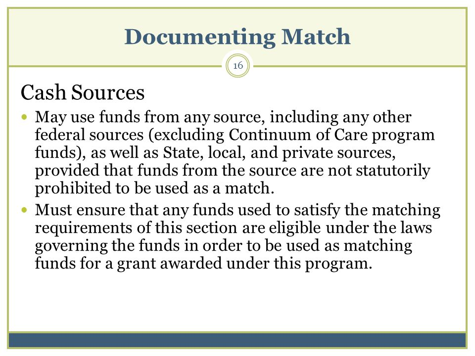 Documenting Match 16 Cash Sources May use funds from any source, including any other federal sources (excluding Continuum of Care program funds), as well as State, local, and private sources, provided that funds from the source are not statutorily prohibited to be used as a match.