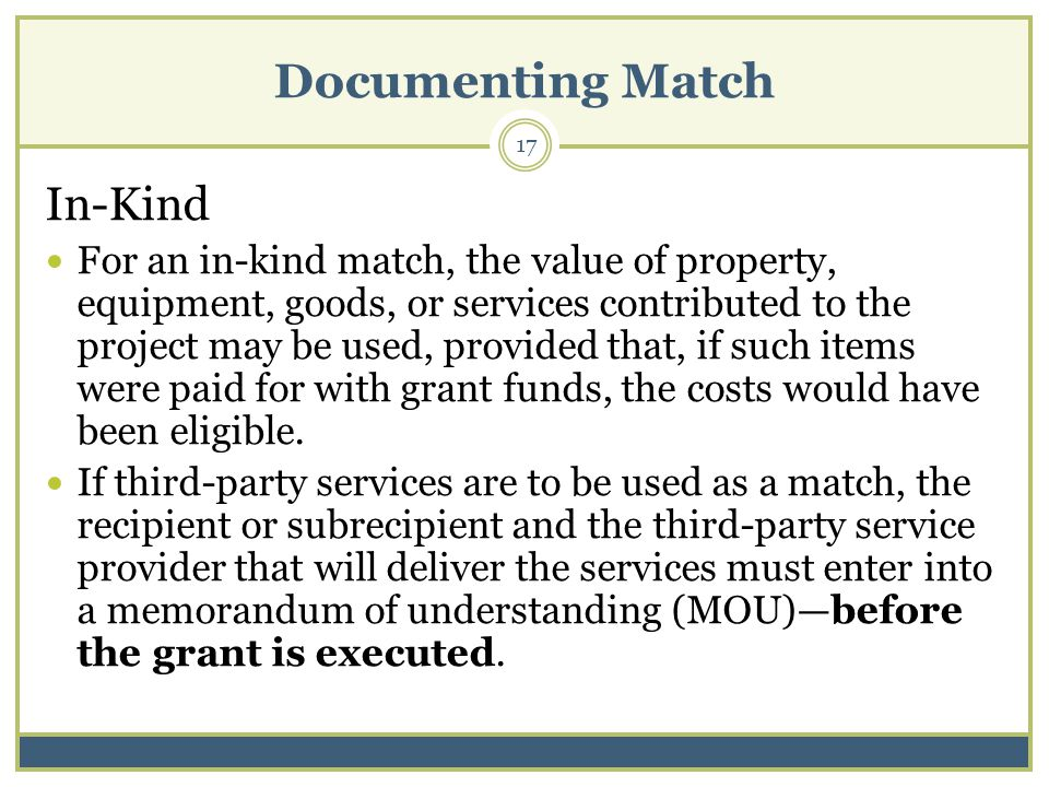 Documenting Match 17 In-Kind For an in-kind match, the value of property, equipment, goods, or services contributed to the project may be used, provided that, if such items were paid for with grant funds, the costs would have been eligible.