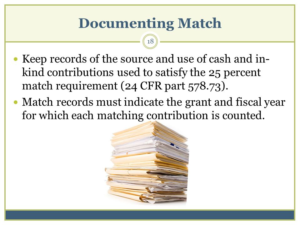 Documenting Match 18 Keep records of the source and use of cash and in- kind contributions used to satisfy the 25 percent match requirement (24 CFR part 578.73).