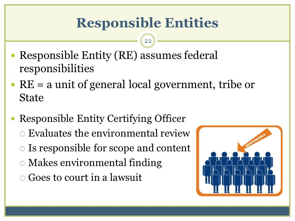 Responsible Entities 22 Responsible Entity Certifying Officer Evaluates the environmental review Is responsible for scope and content Makes environmental finding Goes to court in a lawsuit Responsible Entity (RE) assumes federal responsibilities RE = a unit of general local government, tribe or State