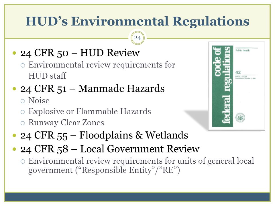 HUDs Environmental Regulations 24 CFR 50 – HUD Review Environmental review requirements for HUD staff 24 CFR 51 – Manmade Hazards Noise Explosive or Flammable Hazards Runway Clear Zones 24 CFR 55 – Floodplains & Wetlands 24 CFR 58 – Local Government Review Environmental review requirements for units of general local government (Responsible Entity/RE) 24