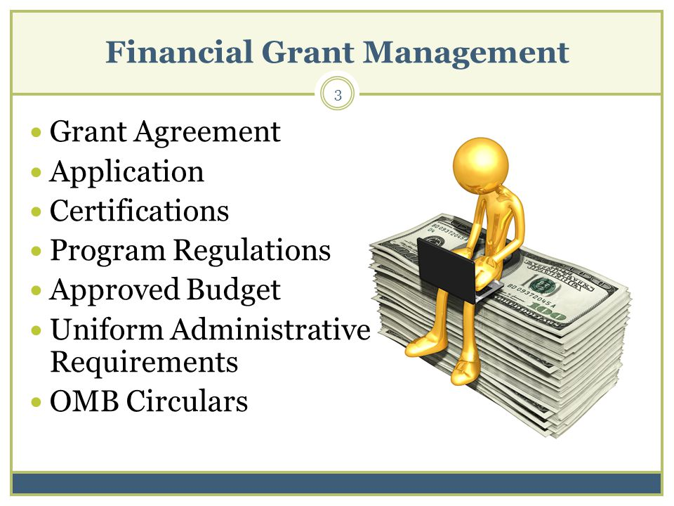 Financial Grant Management 3 Grant Agreement Application Certifications Program Regulations Approved Budget Uniform Administrative Requirements OMB Circulars