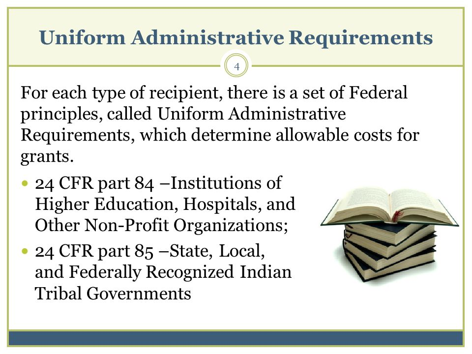 Uniform Administrative Requirements 4 For each type of recipient, there is a set of Federal principles, called Uniform Administrative Requirements, which determine allowable costs for grants.