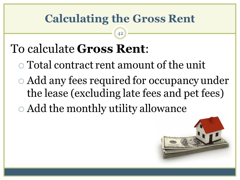 Calculating the Gross Rent 42 To calculate Gross Rent: Total contract rent amount of the unit Add any fees required for occupancy under the lease (excluding late fees and pet fees) Add the monthly utility allowance