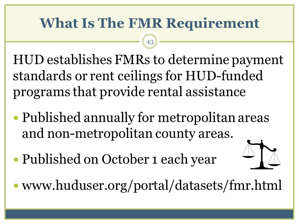 What Is The FMR Requirement 43 HUD establishes FMRs to determine payment standards or rent ceilings for HUD-funded programs that provide rental assistance Published annually for metropolitan areas and non-metropolitan county areas.