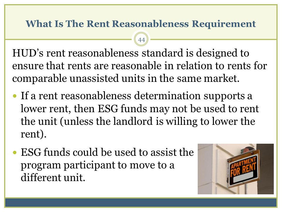 What Is The Rent Reasonableness Requirement 44 HUDs rent reasonableness standard is designed to ensure that rents are reasonable in relation to rents for comparable unassisted units in the same market.