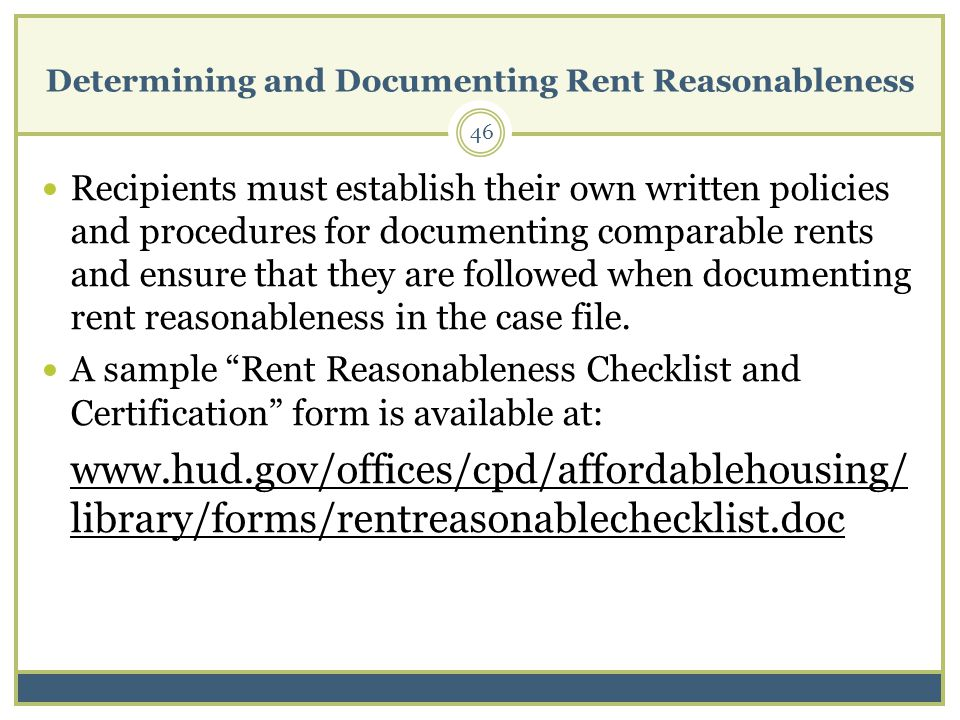 Determining and Documenting Rent Reasonableness 46 Recipients must establish their own written policies and procedures for documenting comparable rents and ensure that they are followed when documenting rent reasonableness in the case file.