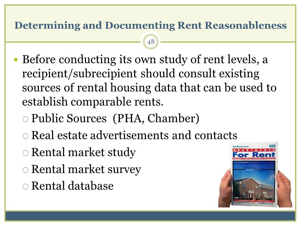 Determining and Documenting Rent Reasonableness 48 Before conducting its own study of rent levels, a recipient/subrecipient should consult existing sources of rental housing data that can be used to establish comparable rents.