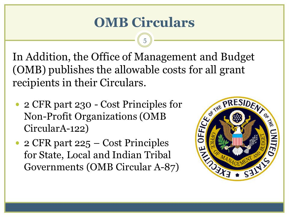 OMB Circulars 5 In Addition, the Office of Management and Budget (OMB) publishes the allowable costs for all grant recipients in their Circulars.