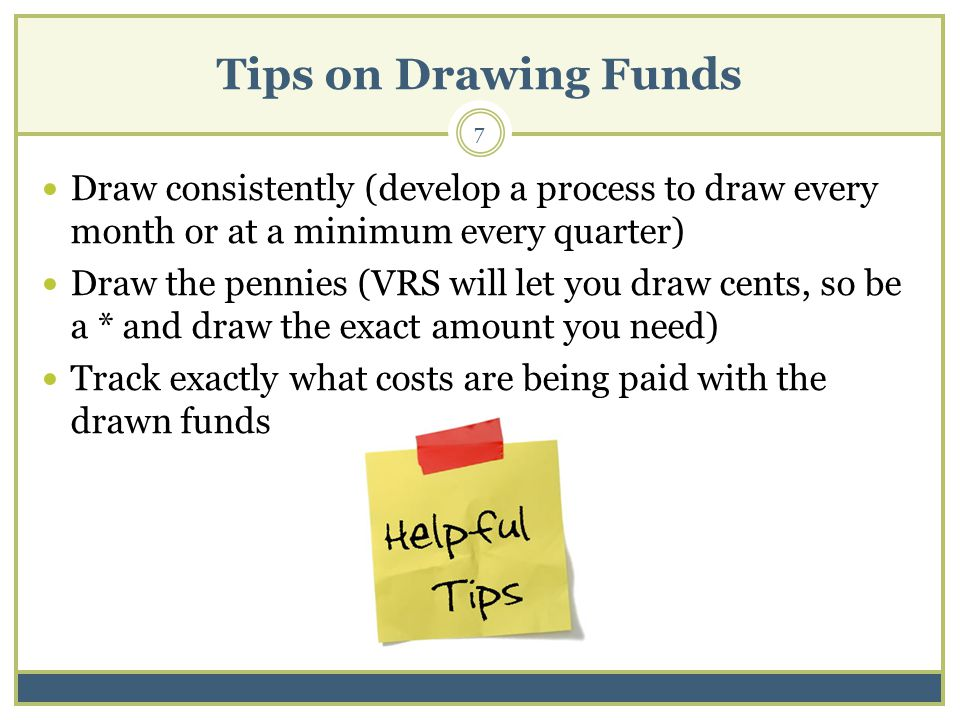 Tips on Drawing Funds Draw consistently (develop a process to draw every month or at a minimum every quarter) Draw the pennies (VRS will let you draw cents, so be a * and draw the exact amount you need) Track exactly what costs are being paid with the drawn funds 7