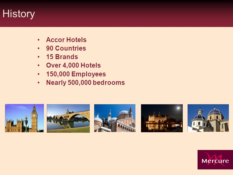 History Accor Hotels 90 Countries 15 Brands Over 4,000 Hotels 150,000 Employees Nearly 500,000 bedrooms