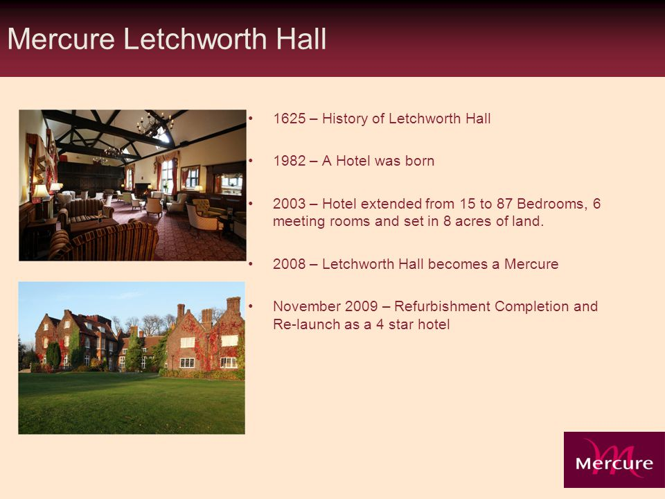 Mercure Letchworth Hall 1625 – History of Letchworth Hall 1982 – A Hotel was born 2003 – Hotel extended from 15 to 87 Bedrooms, 6 meeting rooms and set in 8 acres of land.
