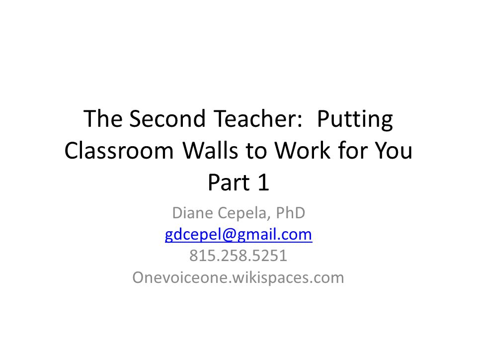 The Second Teacher: Putting Classroom Walls to Work for You Part 1 Diane Cepela, PhD gdcepel@gmail.com 815.258.5251 Onevoiceone.wikispaces.com
