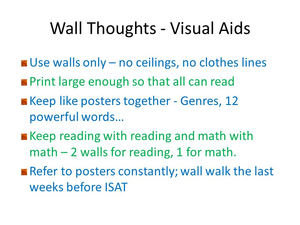 Wall Thoughts - Visual Aids Use walls only – no ceilings, no clothes lines Print large enough so that all can read Keep like posters together - Genres, 12 powerful words… Keep reading with reading and math with math – 2 walls for reading, 1 for math.