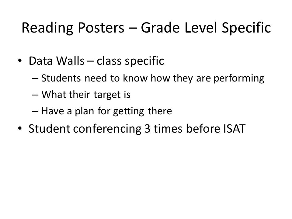 Reading Posters – Grade Level Specific Data Walls – class specific – Students need to know how they are performing – What their target is – Have a plan for getting there Student conferencing 3 times before ISAT