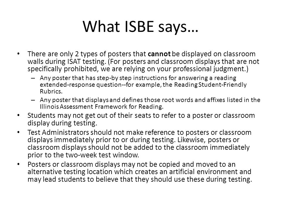 What ISBE says… There are only 2 types of posters that cannot be displayed on classroom walls during ISAT testing.
