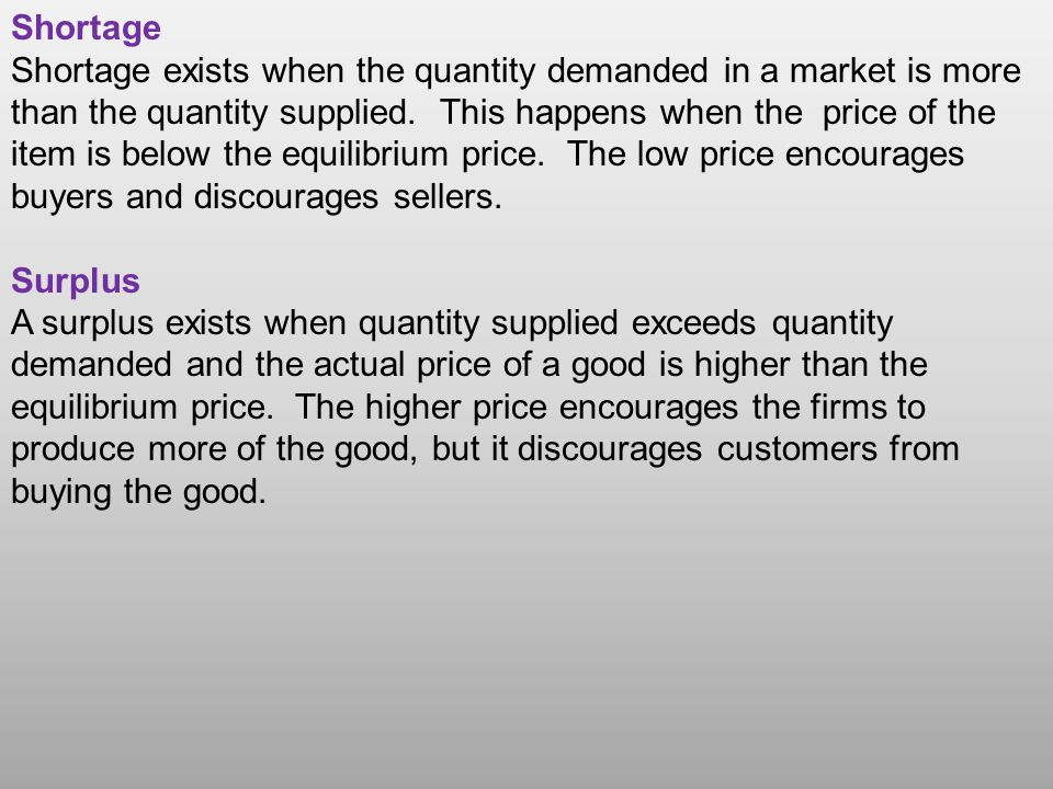 Shortage Shortage exists when the quantity demanded in a market is more than the quantity supplied.