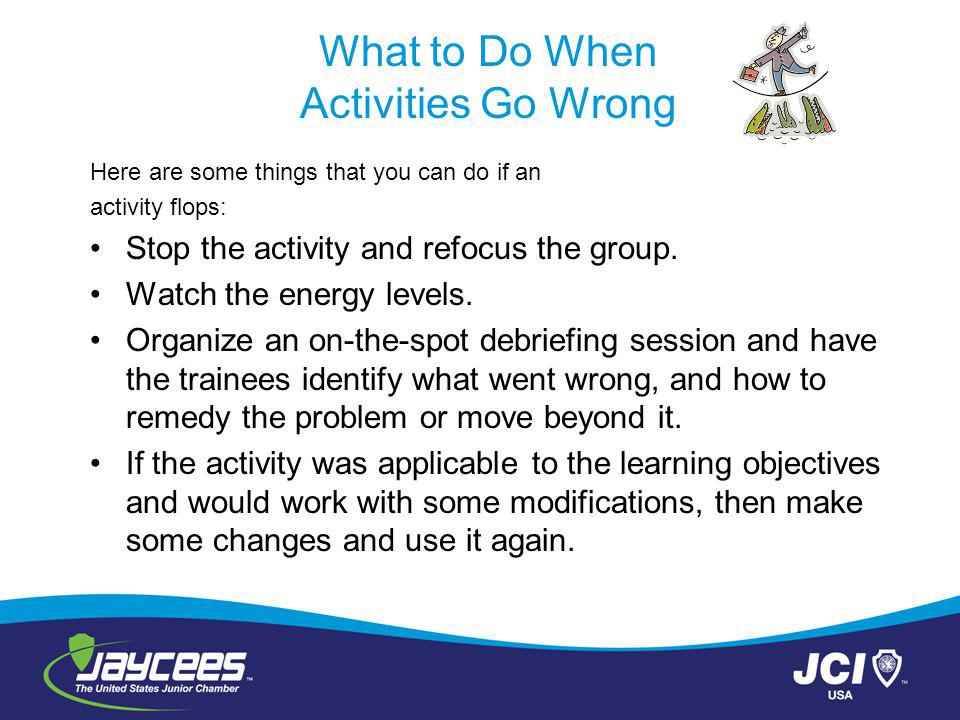 What to Do When Activities Go Wrong Here are some things that you can do if an activity flops: Stop the activity and refocus the group.