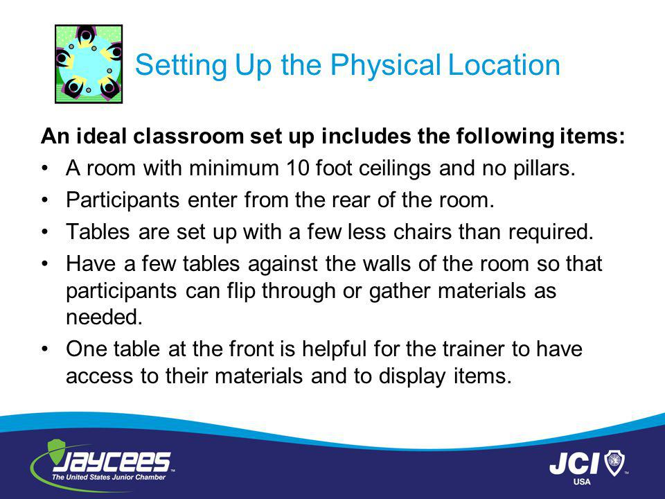 Setting Up the Physical Location An ideal classroom set up includes the following items: A room with minimum 10 foot ceilings and no pillars.