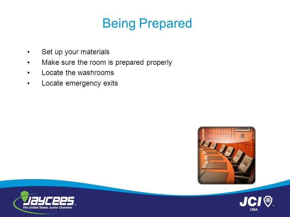 Being Prepared Set up your materials Make sure the room is prepared properly Locate the washrooms Locate emergency exits