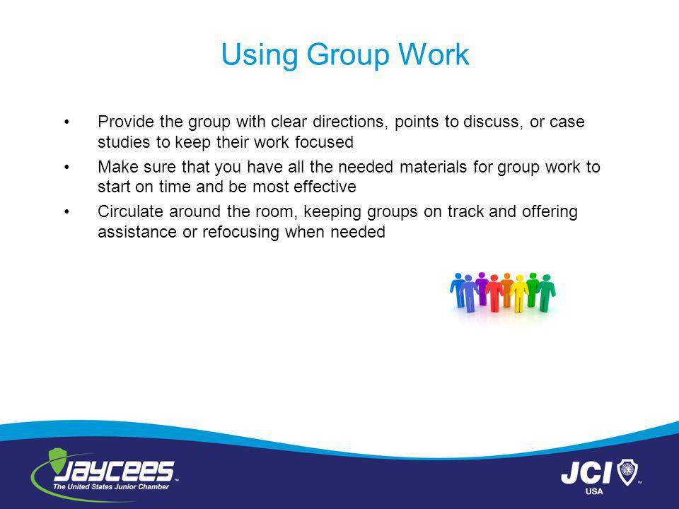 Using Group Work Provide the group with clear directions, points to discuss, or case studies to keep their work focused Make sure that you have all the needed materials for group work to start on time and be most effective Circulate around the room, keeping groups on track and offering assistance or refocusing when needed