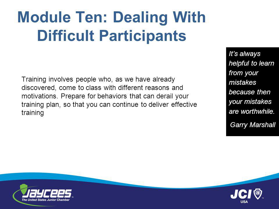 Module Ten: Dealing With Difficult Participants Training involves people who, as we have already discovered, come to class with different reasons and motivations.