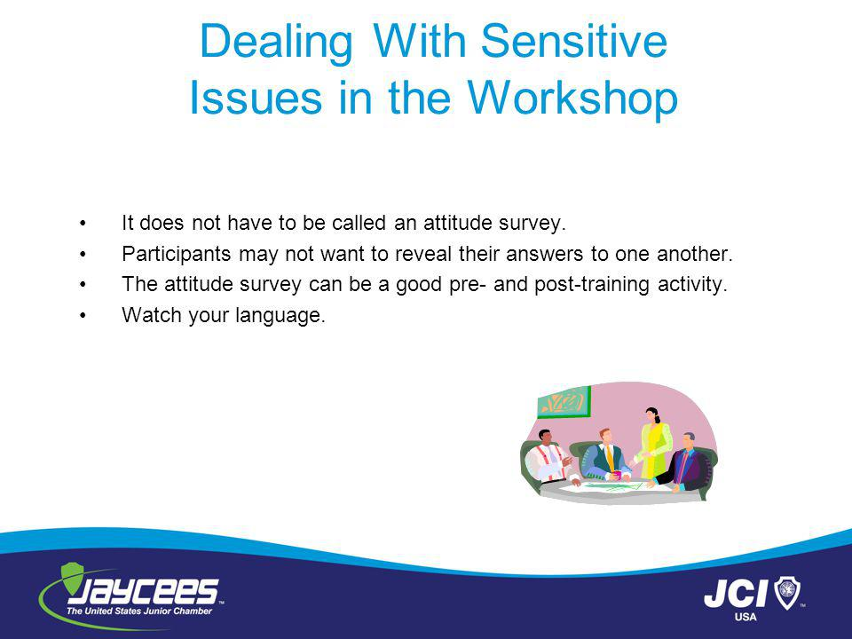Dealing With Sensitive Issues in the Workshop It does not have to be called an attitude survey.